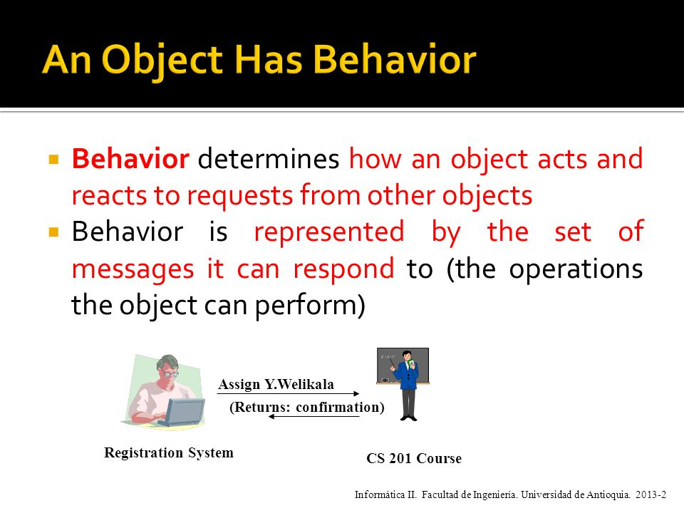  Behavior determines how an object acts and reacts to requests from other objects  Behavior is represented by the set of messages it can respond to (the operations the object can perform) Registration System Assign Y.Welikala (Returns: confirmation) CS 201 Course Informática II.