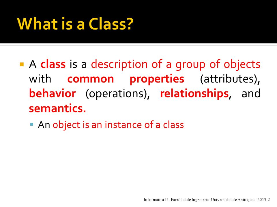  A class is a description of a group of objects with common properties (attributes), behavior (operations), relationships, and semantics.