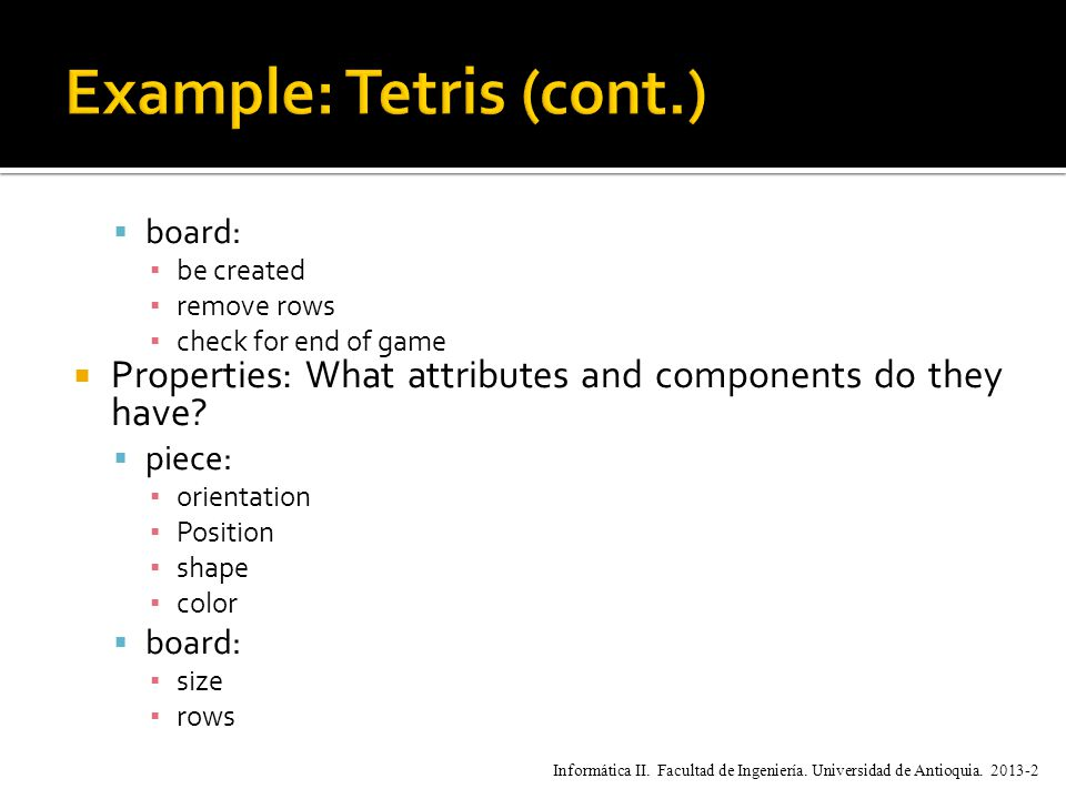 board: ▪ be created ▪ remove rows ▪ check for end of game  Properties: What attributes and components do they have.
