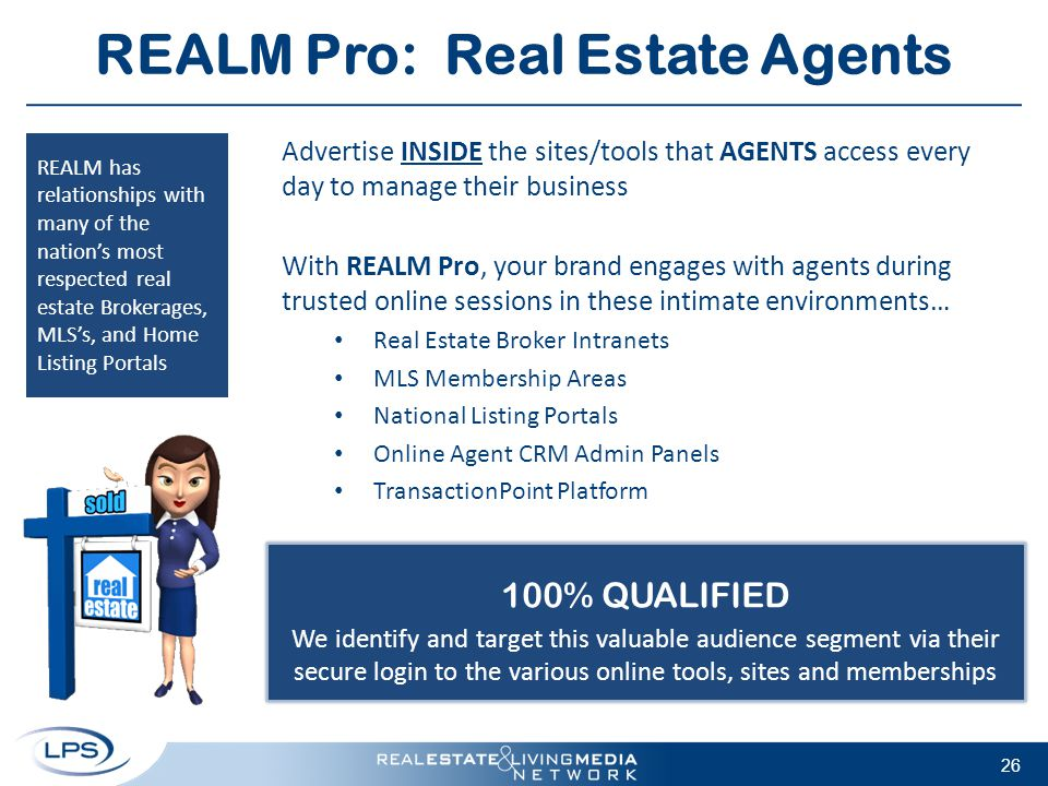 REALM Pro: Real Estate Agents Advertise INSIDE the sites/tools that AGENTS access every day to manage their business With REALM Pro, your brand engage