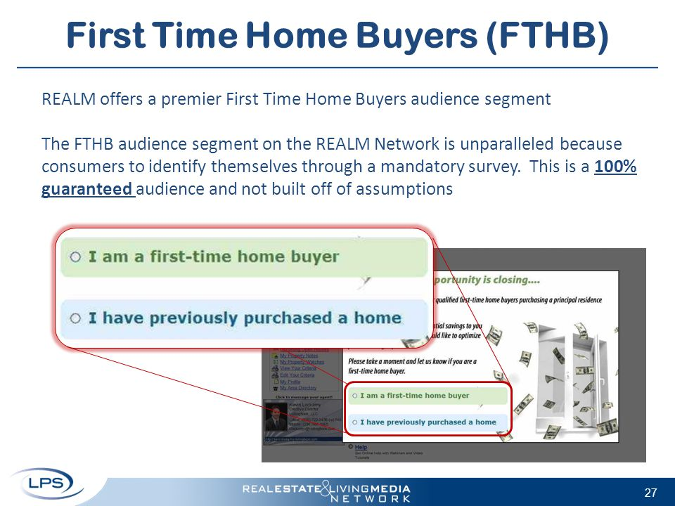 First Time Home Buyers (FTHB) 27 REALM offers a premier First Time Home Buyers audience segment The FTHB audience segment on the REALM Network is unpa
