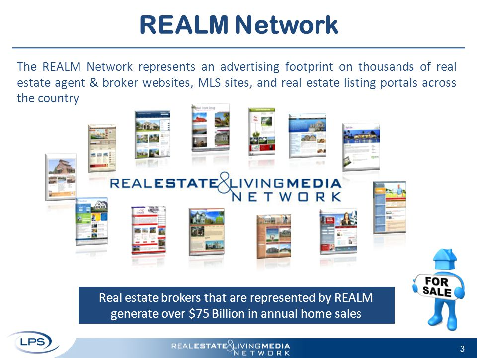 REALM Network The REALM Network represents an advertising footprint on thousands of real estate agent & broker websites, MLS sites, and real estate listing portals across the country Real estate brokers that are represented by REALM generate over $75 Billion in annual home sales 3