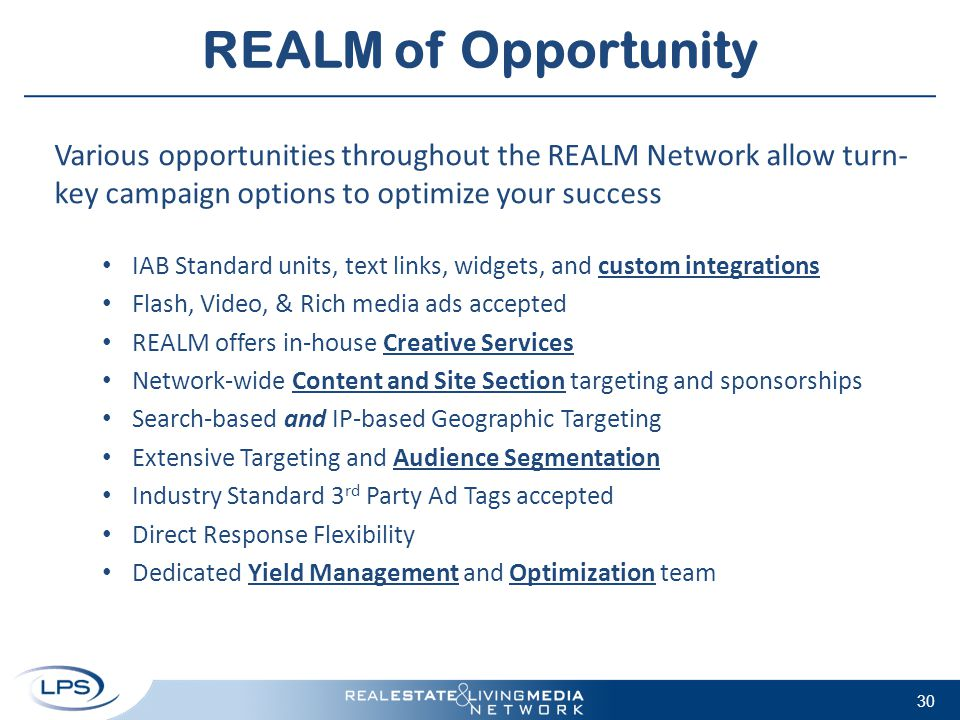 REALM of Opportunity Various opportunities throughout the REALM Network allow turn- key campaign options to optimize your success IAB Standard units, text links, widgets, and custom integrations Flash, Video, & Rich media ads accepted REALM offers in-house Creative Services Network-wide Content and Site Section targeting and sponsorships Search-based and IP-based Geographic Targeting Extensive Targeting and Audience Segmentation Industry Standard 3 rd Party Ad Tags accepted Direct Response Flexibility Dedicated Yield Management and Optimization team 30