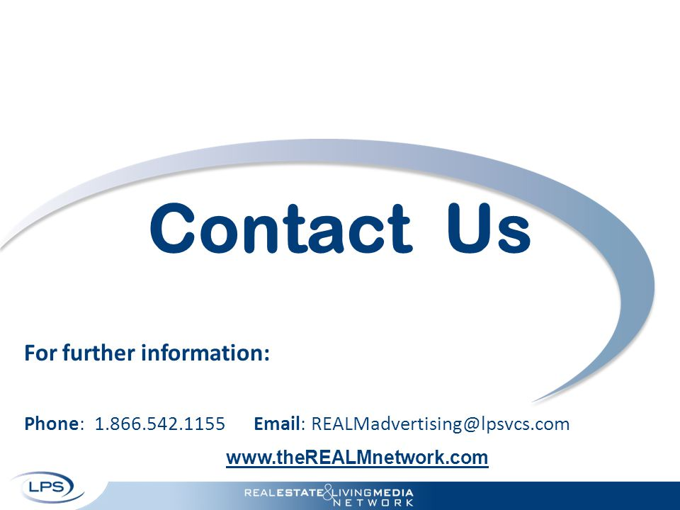 Contact Us For further information: Phone: 1.866.542.1155 Email: REALMadvertising@lpsvcs.com www.theREALMnetwork.com