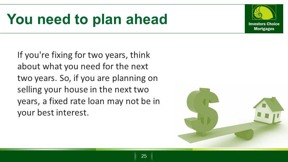 You need to plan ahead If you re fixing for two years, think about what you need for the next two years.