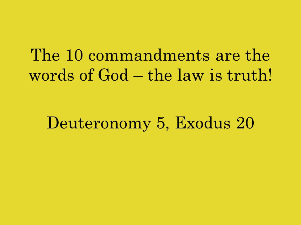 The 10 commandments are the words of God – the law is truth! Deuteronomy 5, Exodus 20