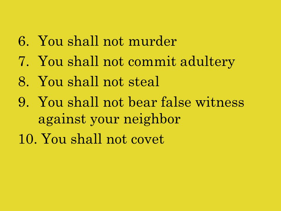 6.You shall not murder 7.You shall not commit adultery 8.You shall not steal 9.You shall not bear false witness against your neighbor 10.