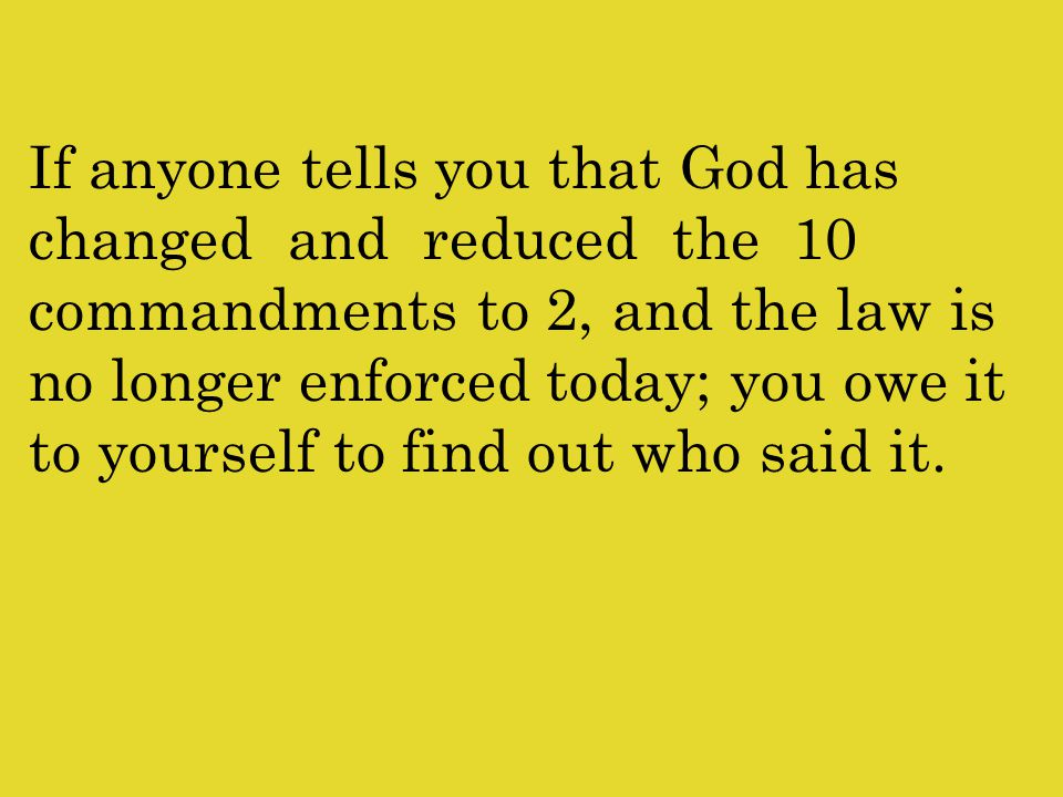 If anyone tells you that God has changed and reduced the 10 commandments to 2, and the law is no longer enforced today; you owe it to yourself to find out who said it.