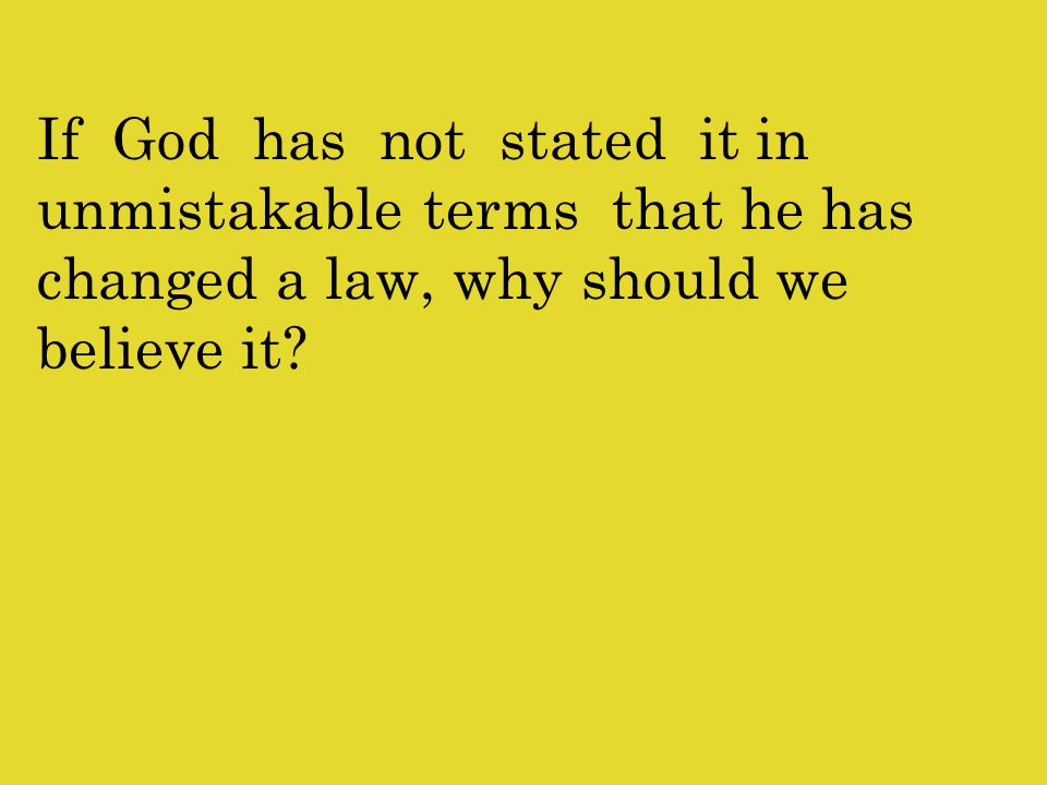If God has not stated it in unmistakable terms that he has changed a law, why should we believe it
