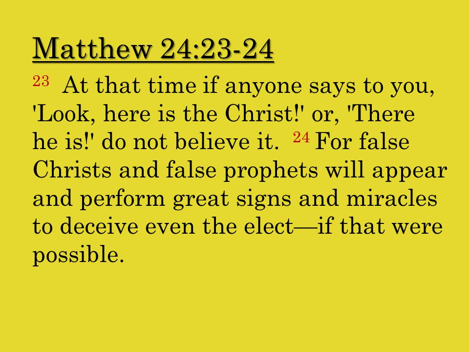 Matthew 24:23-24 23 At that time if anyone says to you, Look, here is the Christ! or, There he is! do not believe it.