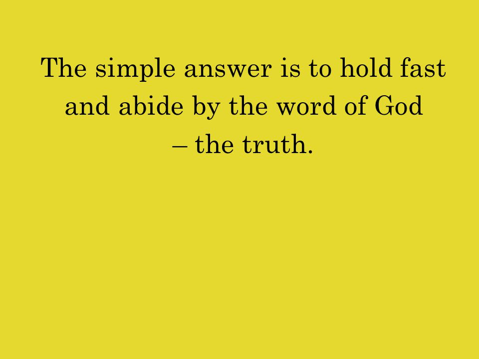 The simple answer is to hold fast and abide by the word of God – the truth.
