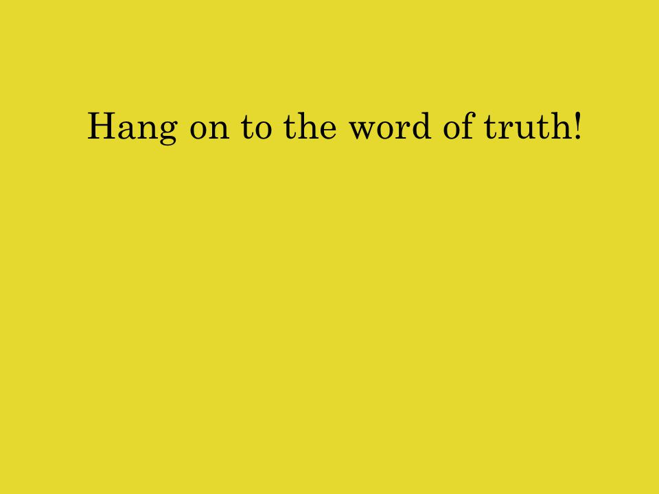 Hang on to the word of truth!