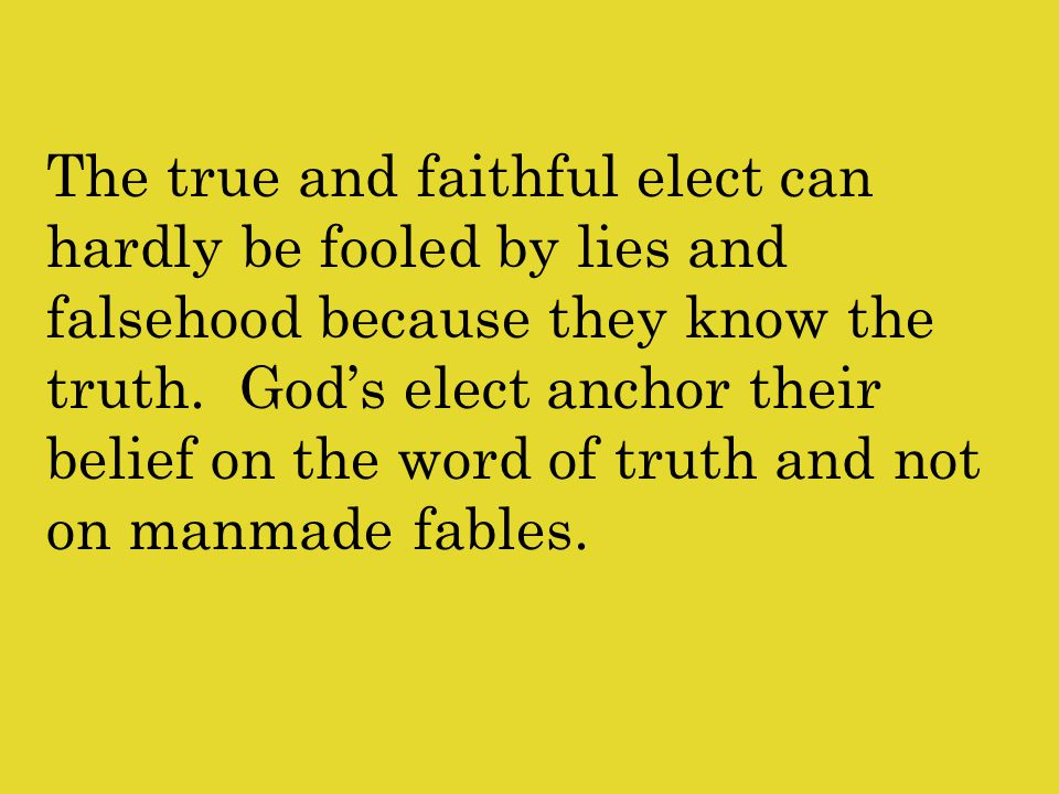 The true and faithful elect can hardly be fooled by lies and falsehood because they know the truth.