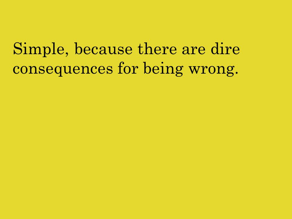 Simple, because there are dire consequences for being wrong.
