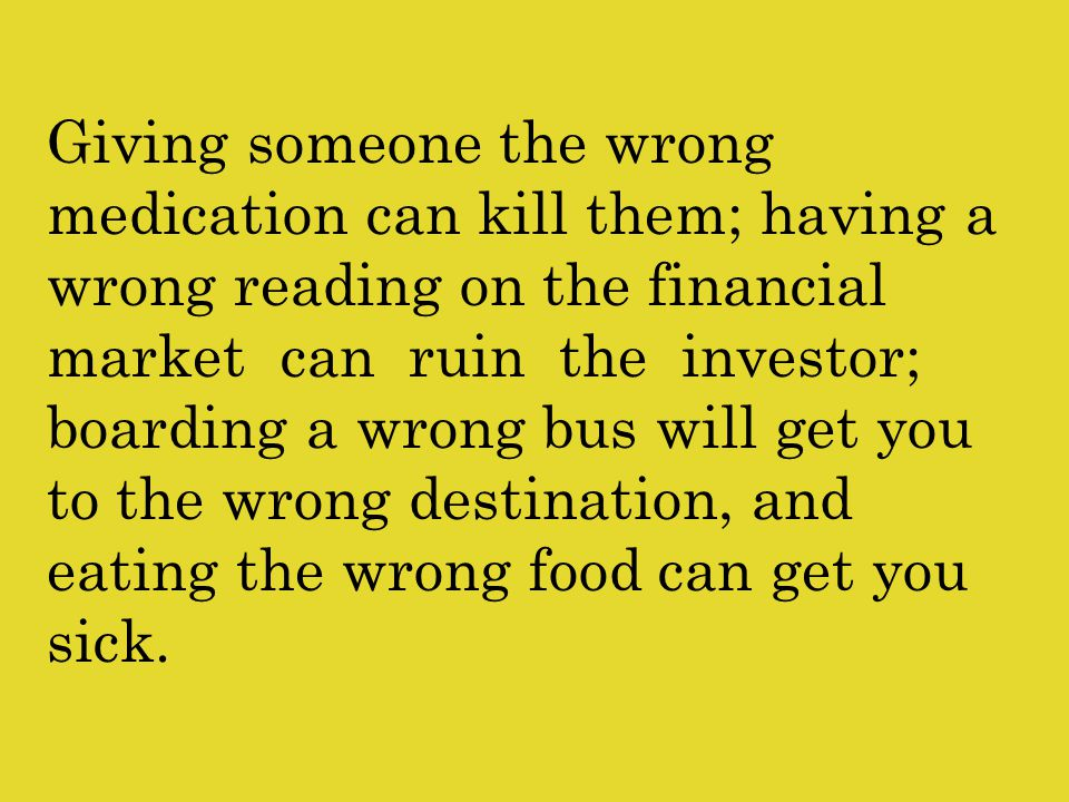 Giving someone the wrong medication can kill them; having a wrong reading on the financial market can ruin the investor; boarding a wrong bus will get you to the wrong destination, and eating the wrong food can get you sick.
