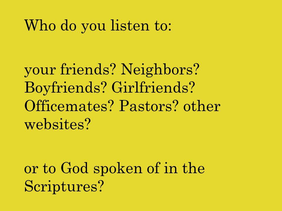 Who do you listen to: your friends.Neighbors. Boyfriends.