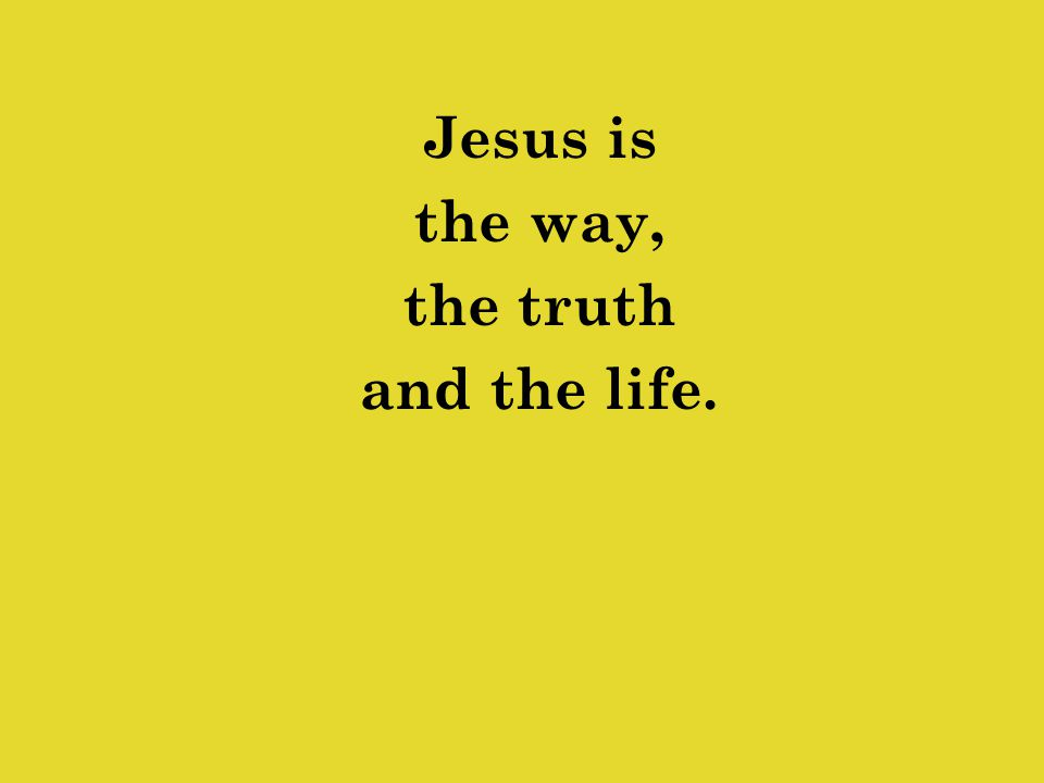 Jesus is the way, the truth and the life.