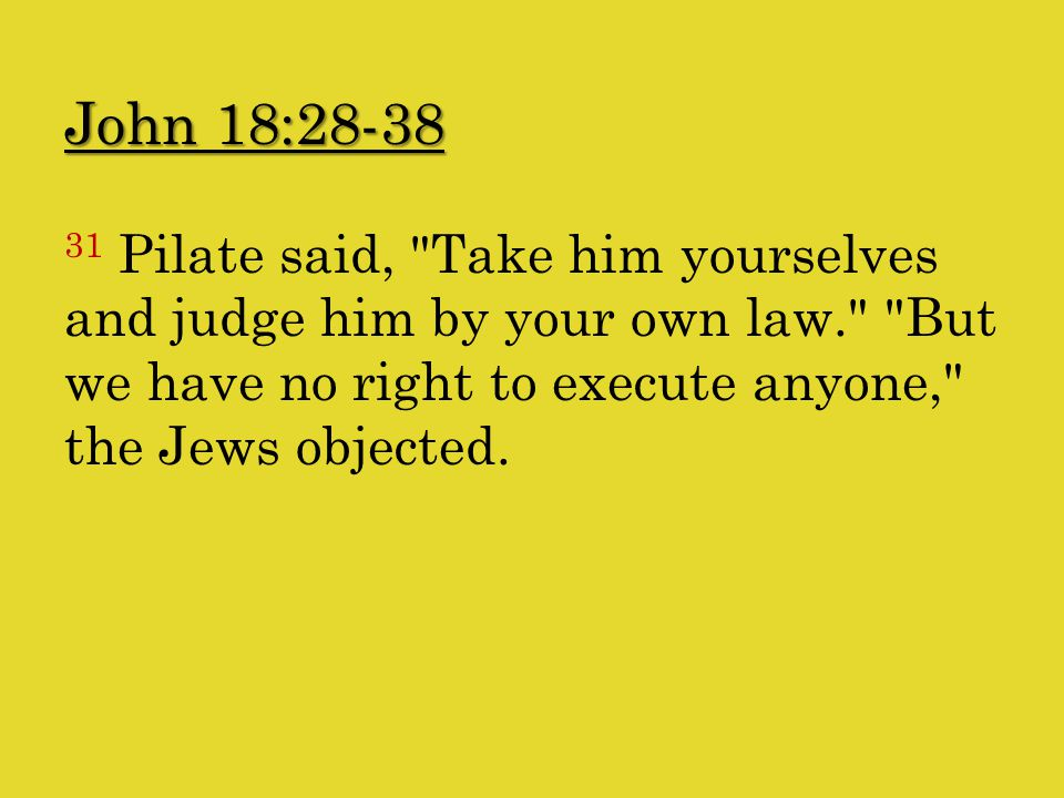 John 18:28-38 31 Pilate said, Take him yourselves and judge him by your own law. But we have no right to execute anyone, the Jews objected.