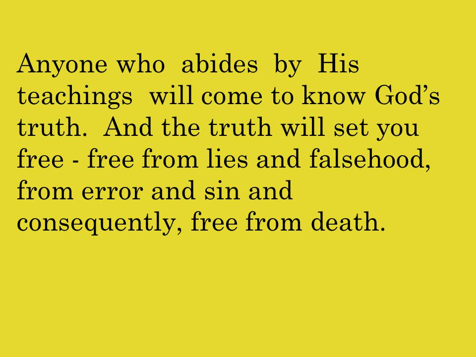 Anyone who abides by His teachings will come to know God's truth.