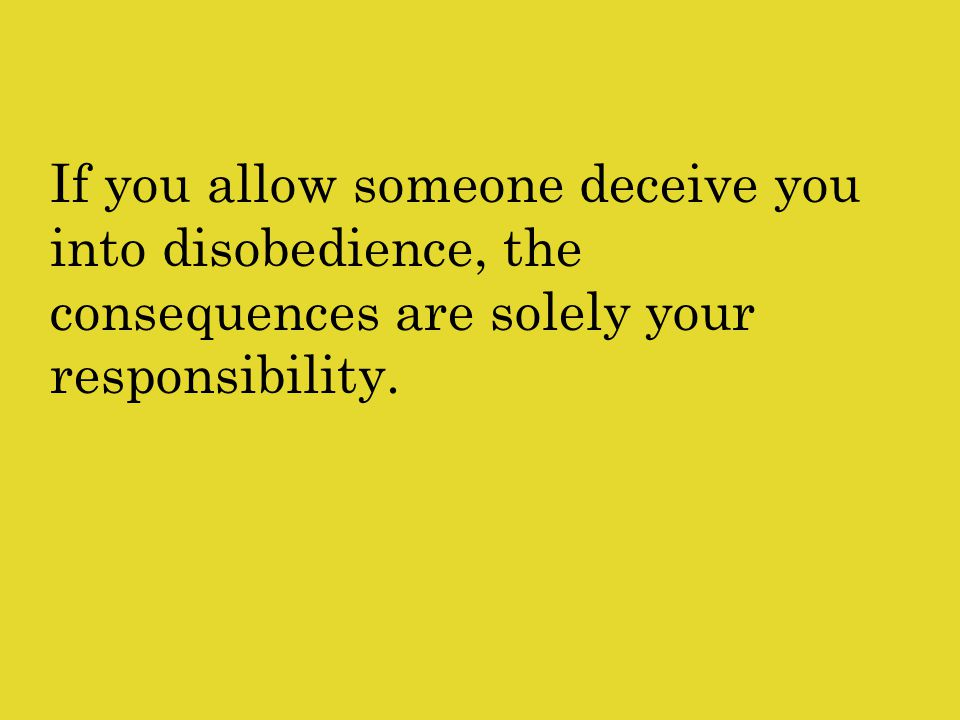 If you allow someone deceive you into disobedience, the consequences are solely your responsibility.