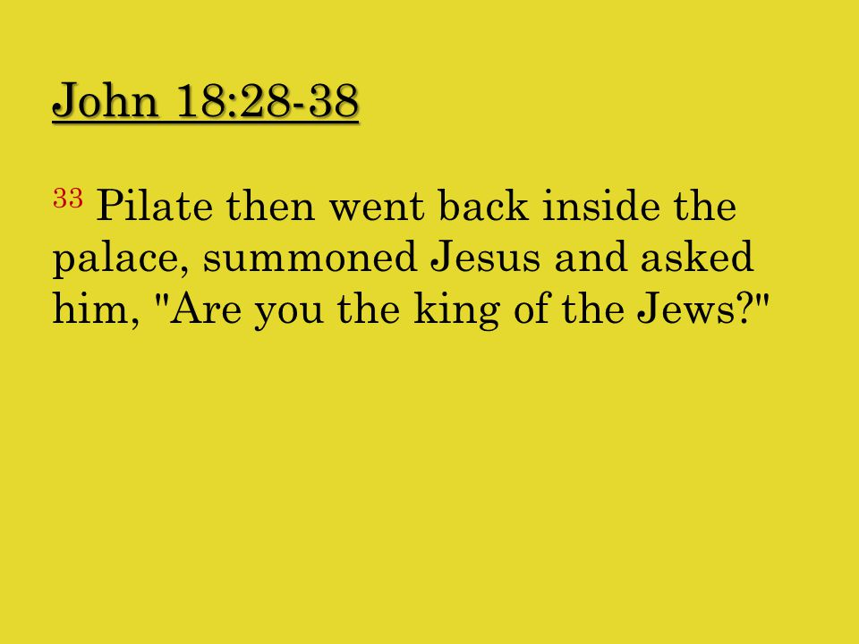 John 18:28-38 33 Pilate then went back inside the palace, summoned Jesus and asked him, Are you the king of the Jews
