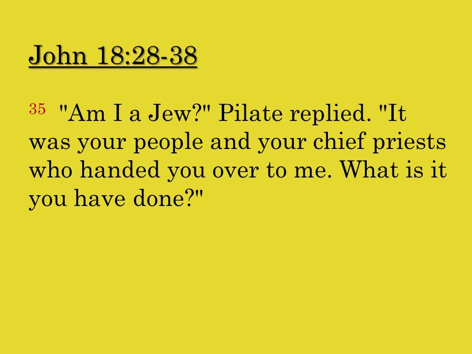 John 18:28-38 35 Am I a Jew? Pilate replied.