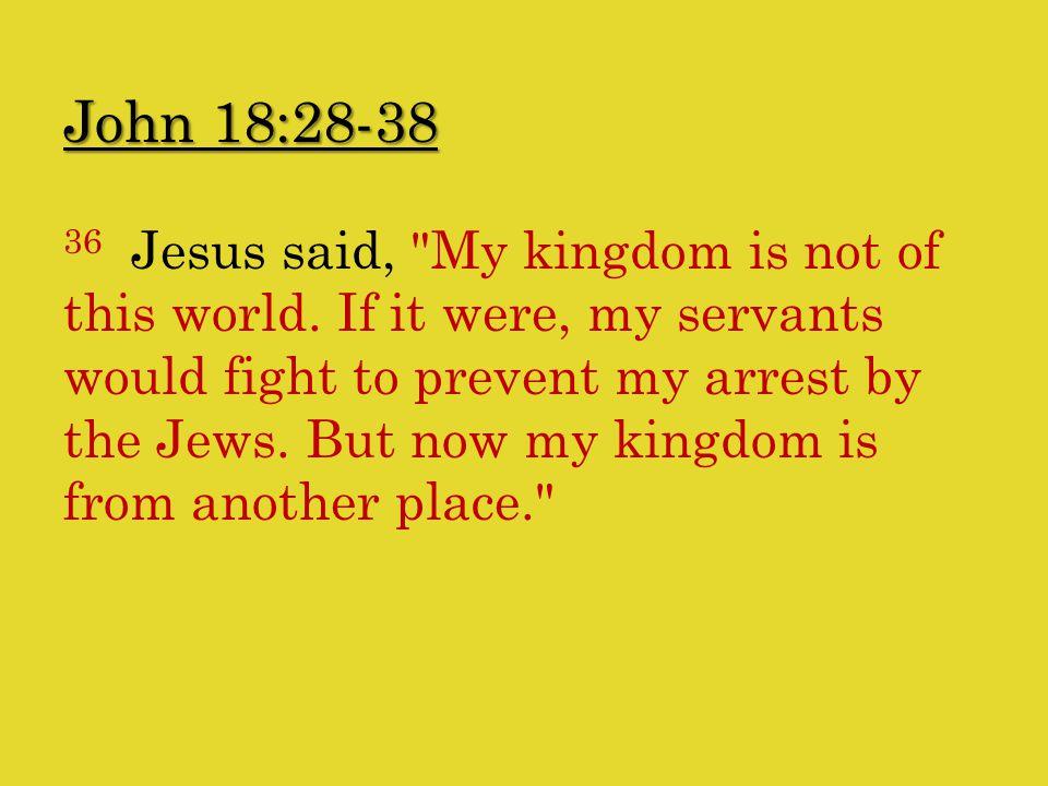 John 18:28-38 36 Jesus said, My kingdom is not of this world.