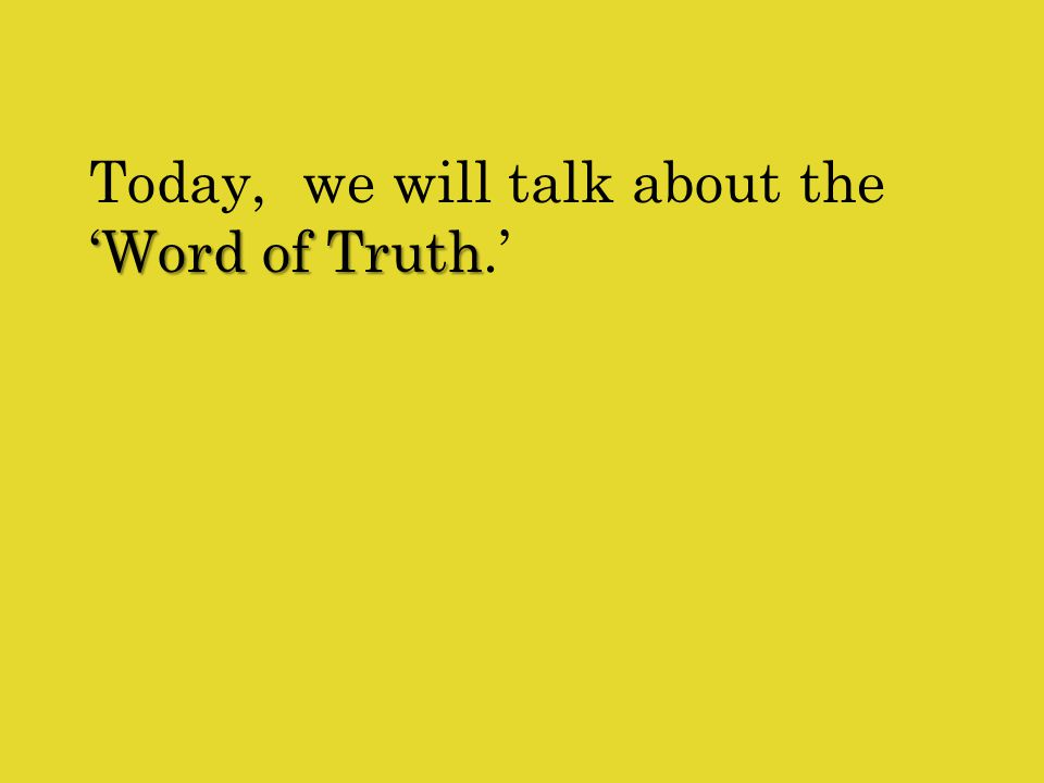 'Word of Truth Today, we will talk about the 'Word of Truth.'