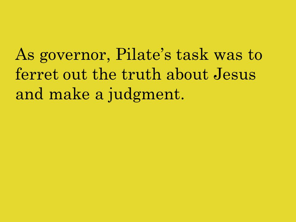 As governor, Pilate's task was to ferret out the truth about Jesus and make a judgment.