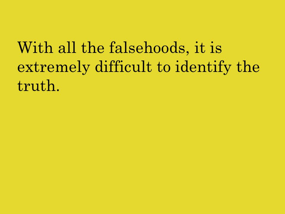 With all the falsehoods, it is extremely difficult to identify the truth.