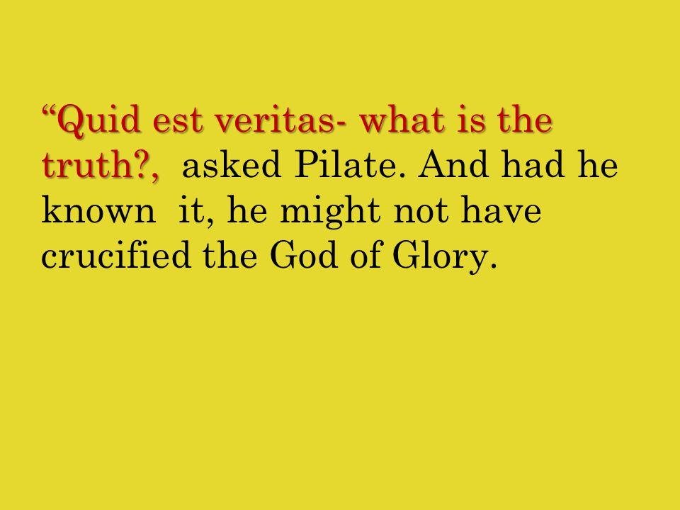 Quid est veritas- what is the truth , Quid est veritas- what is the truth , asked Pilate.