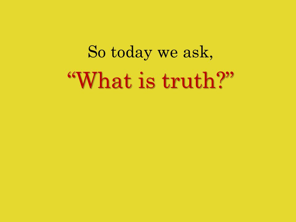 So today we ask, What is truth?