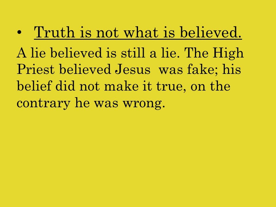 Truth is not what is believed.A lie believed is still a lie.