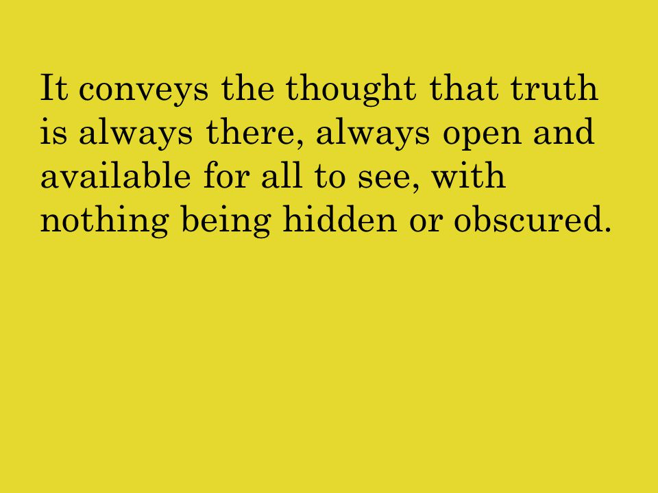 It conveys the thought that truth is always there, always open and available for all to see, with nothing being hidden or obscured.