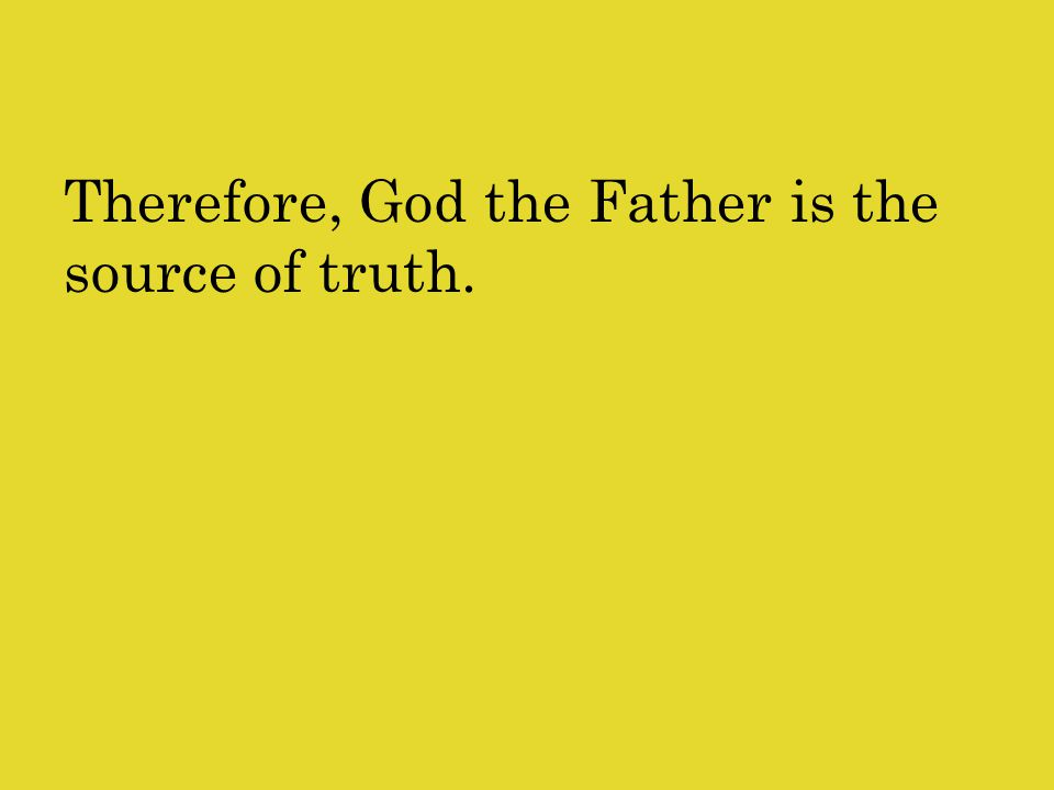 Therefore, God the Father is the source of truth.