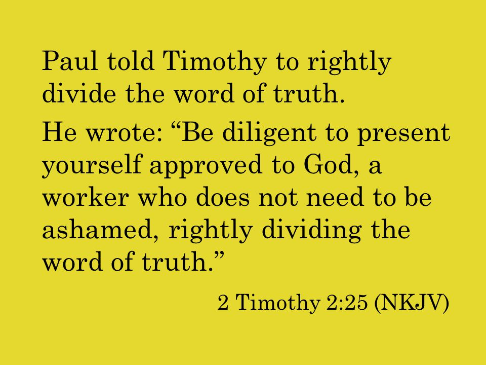 Paul told Timothy to rightly divide the word of truth.