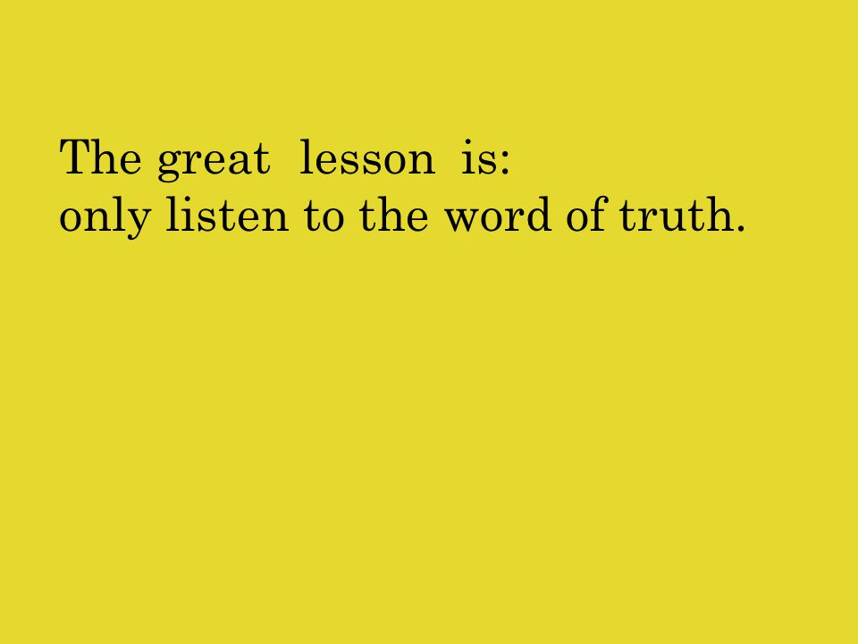 The great lesson is: only listen to the word of truth.
