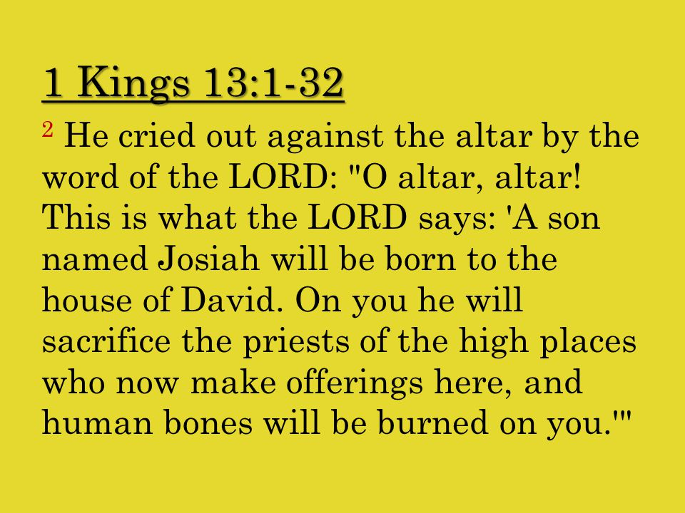 1 Kings 13:1-32 2 He cried out against the altar by the word of the LORD: O altar, altar.