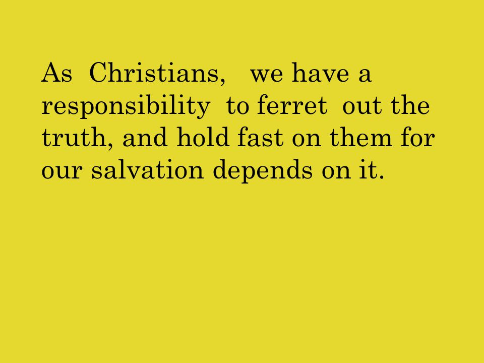 As Christians, we have a responsibility to ferret out the truth, and hold fast on them for our salvation depends on it.