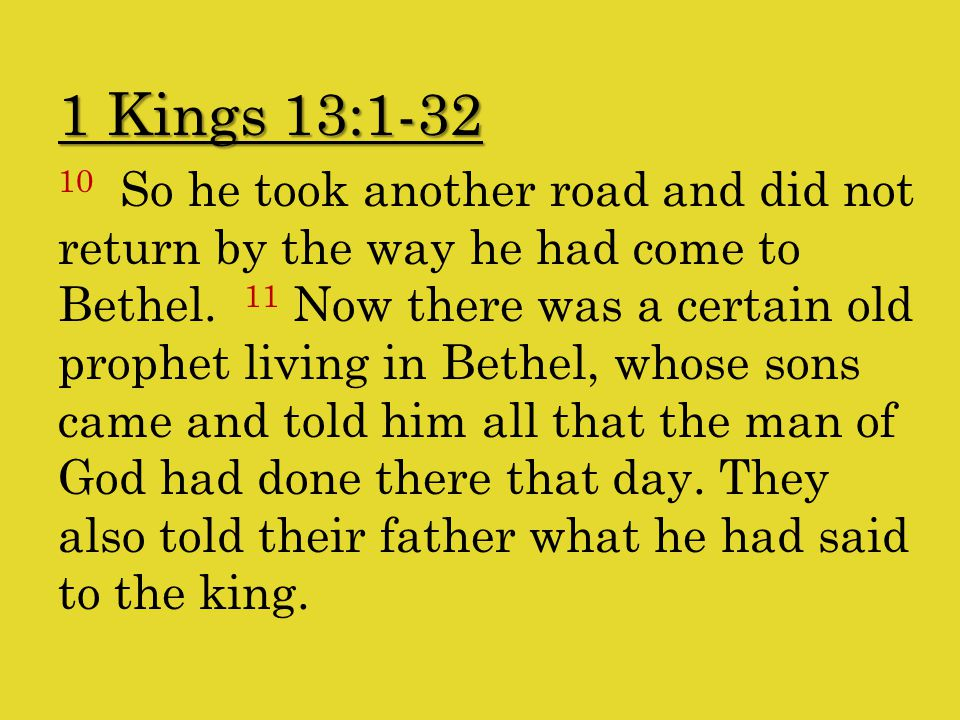 1 Kings 13:1-32 10 So he took another road and did not return by the way he had come to Bethel.