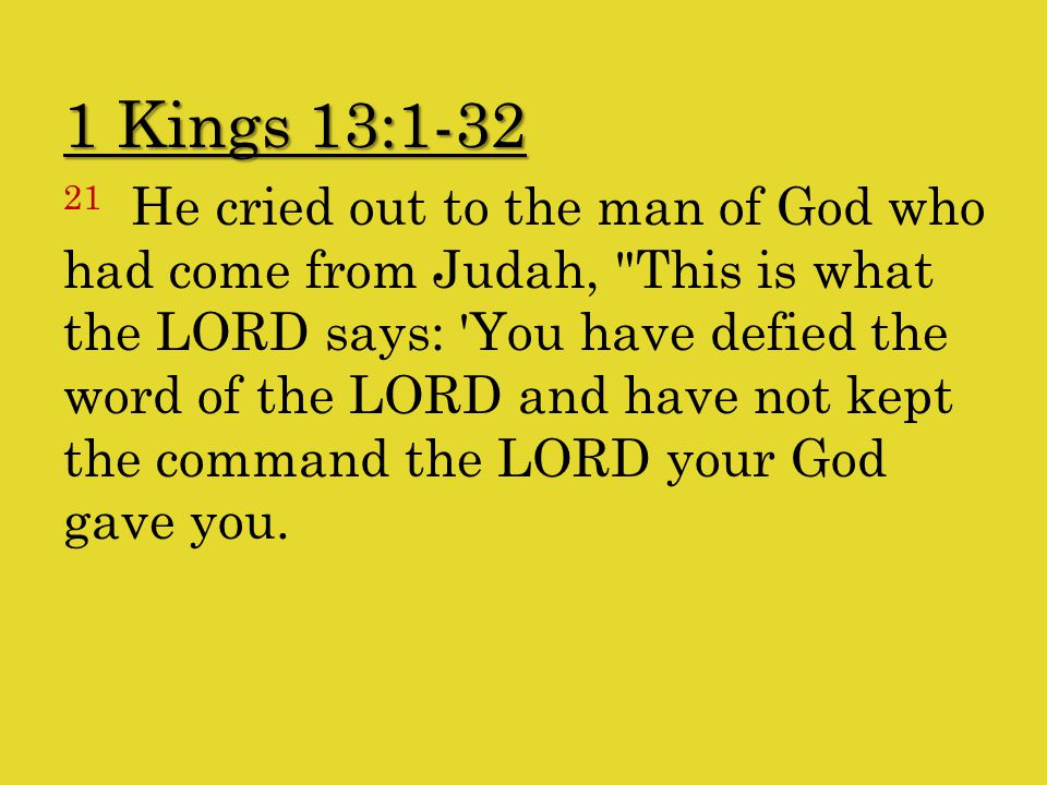 1 Kings 13:1-32 21 He cried out to the man of God who had come from Judah, This is what the LORD says: You have defied the word of the LORD and have not kept the command the LORD your God gave you.