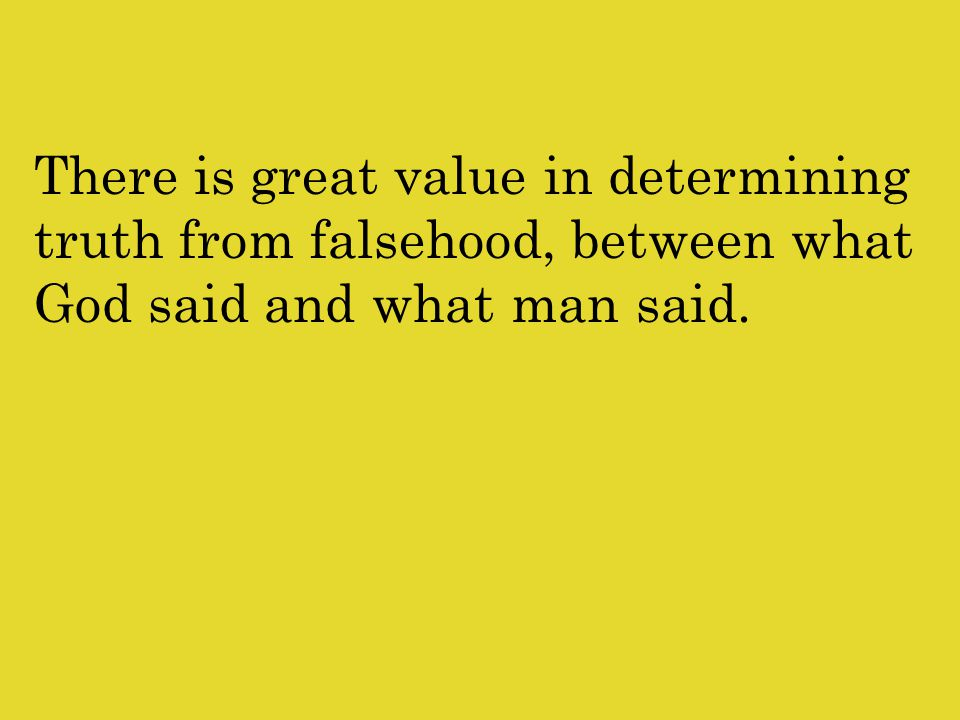 There is great value in determining truth from falsehood, between what God said and what man said.