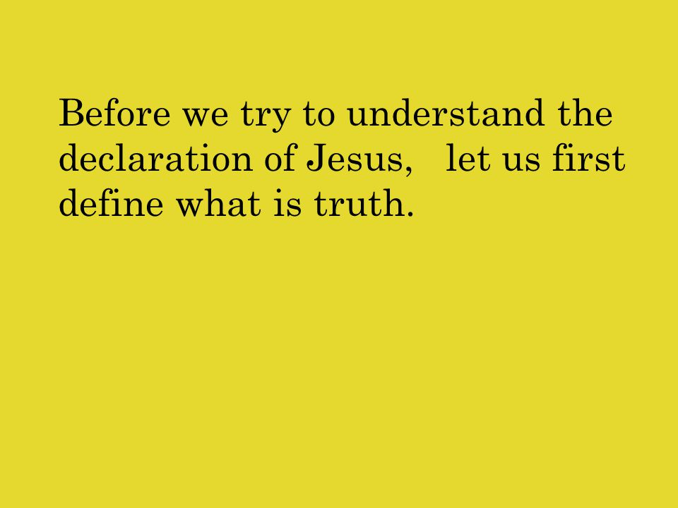 Before we try to understand the declaration of Jesus, let us first define what is truth.