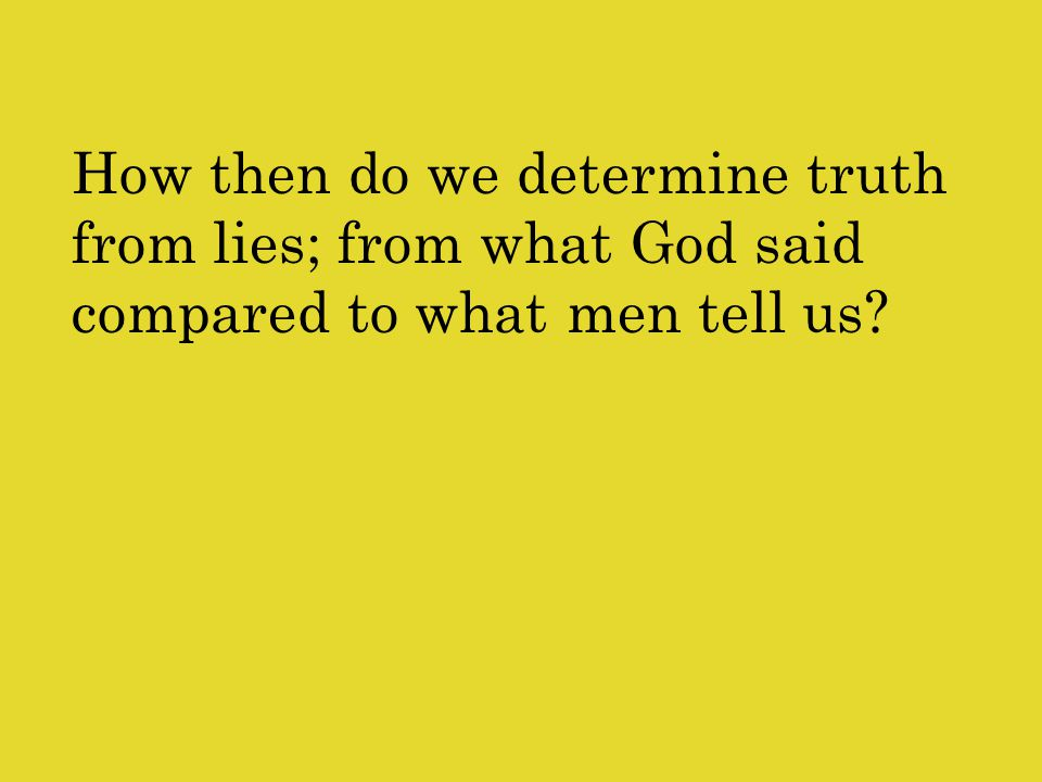 How then do we determine truth from lies; from what God said compared to what men tell us