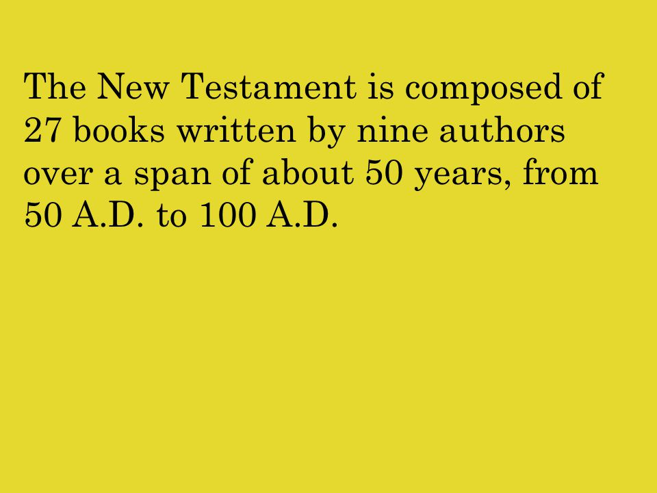 The New Testament is composed of 27 books written by nine authors over a span of about 50 years, from 50 A.D.