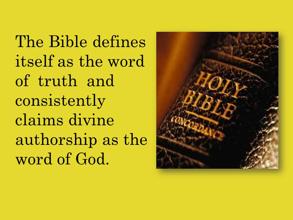 The Bible defines itself as the word of truth and consistently claims divine authorship as the word of God.