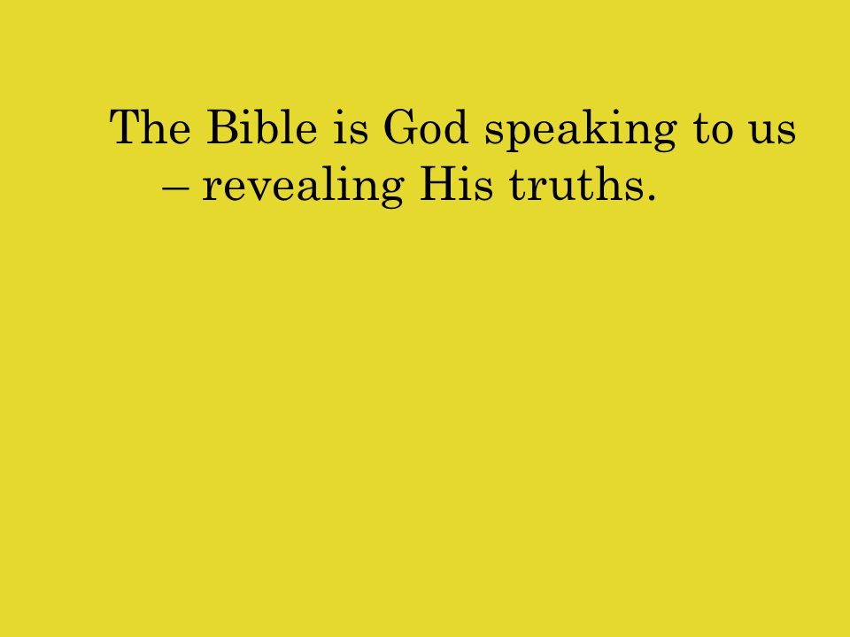 The Bible is God speaking to us – revealing His truths.