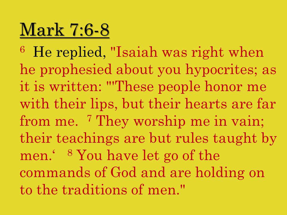 Mark 7:6-8 6 He replied, Isaiah was right when he prophesied about you hypocrites; as it is written: These people honor me with their lips, but their hearts are far from me.