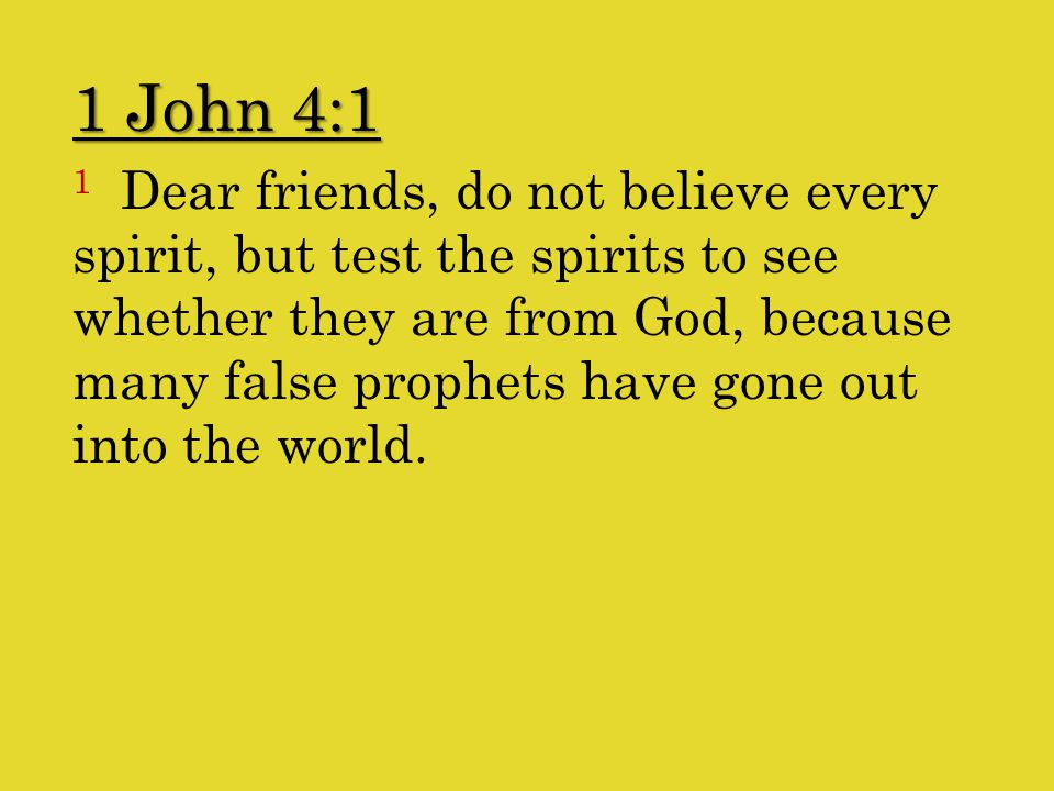 1 Dear friends, do not believe every spirit, but test the spirits to see whether they are from God, because many false prophets have gone out into the world.