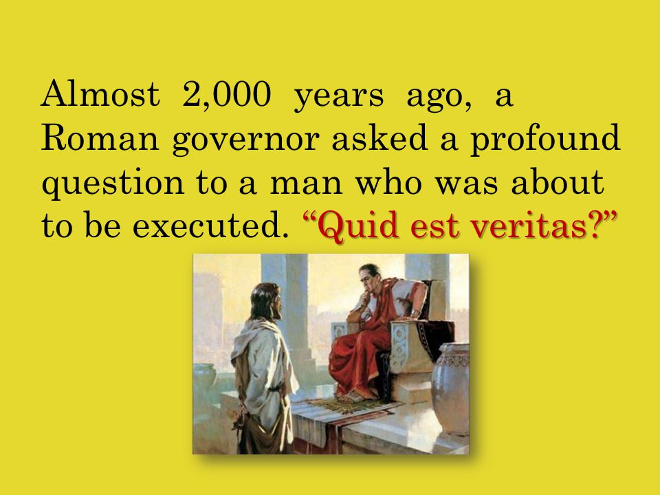 Quid est veritas Almost 2,000 years ago, a Roman governor asked a profound question to a man who was about to be executed.
